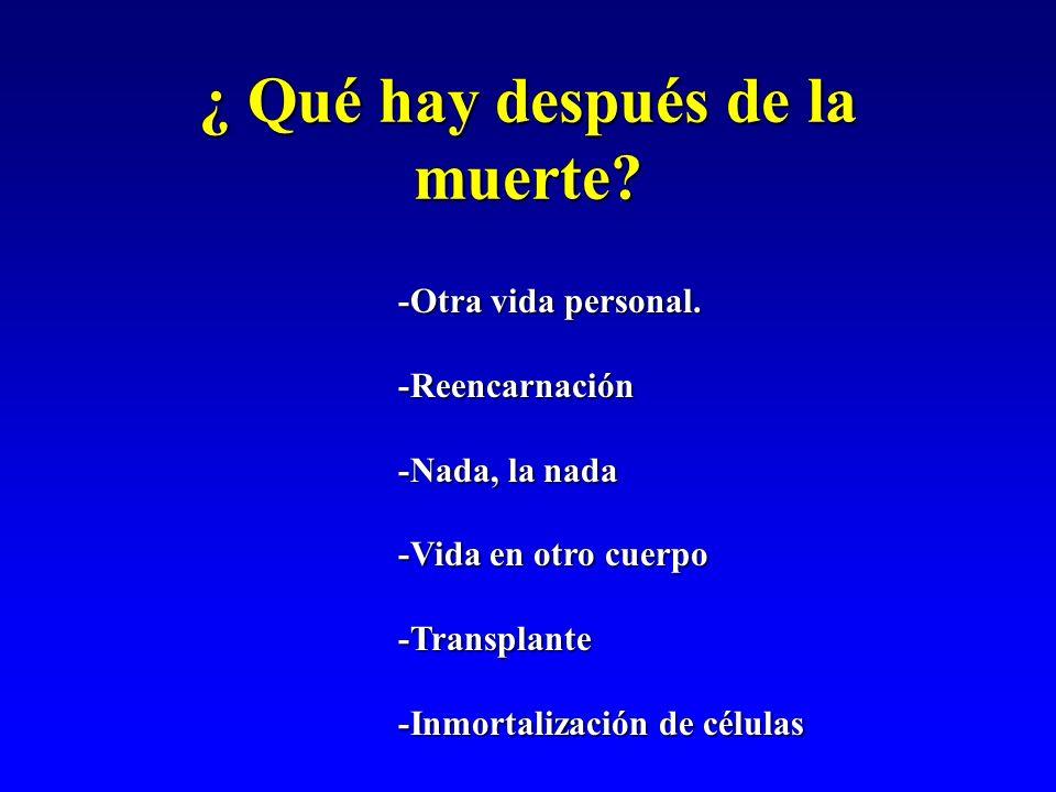 ¿ Qué hay después de la muerte? -Otra vida personal. -Reencarnación -Nada, la nada -Vida en otro cuerpo -Transplante -Inmortalización de células