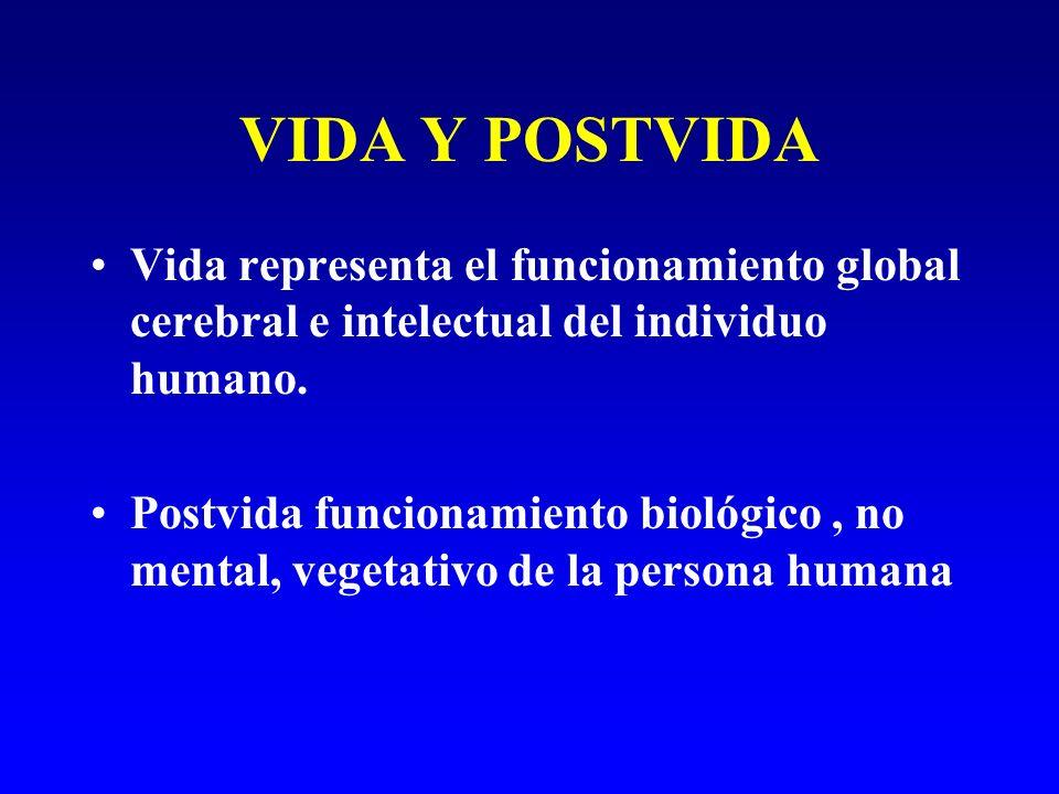 VIDA Y POSTVIDA Vida representa el funcionamiento global cerebral e intelectual del individuo humano. Postvida funcionamiento biológico, no mental, ve