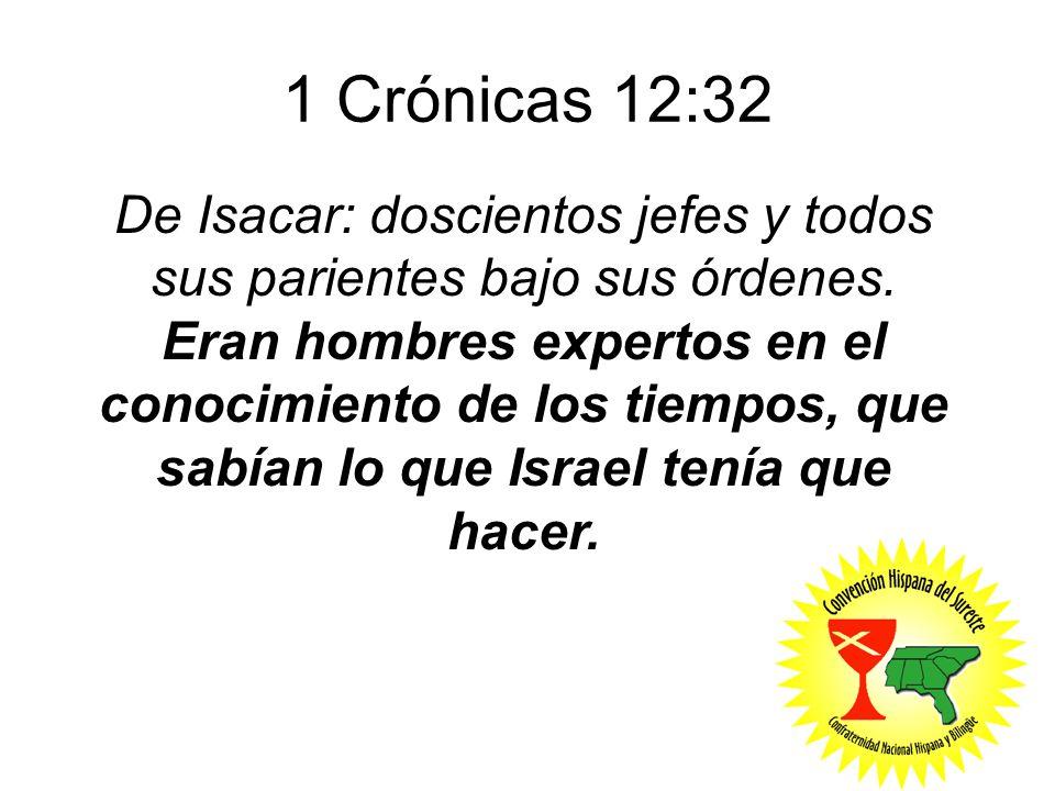 1 Crónicas 12:32 De Isacar: doscientos jefes y todos sus parientes bajo sus órdenes. Eran hombres expertos en el conocimiento de los tiempos, que sabí
