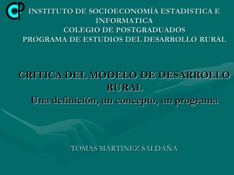 INSTITUTO DE SOCIOECONOMÍA ESTADISTICA E INFORMATICA COLEGIO DE POSTGRADUADOS PROGRAMA DE ESTUDIOS DEL DESARROLLO RURAL CRITICA DEL MODELO DE DESARROL