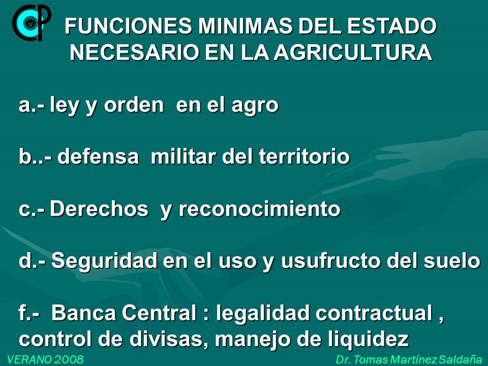 VERANO 2008 Dr. Tomas Martínez Saldaña FUNCIONES MINIMAS DEL ESTADO NECESARIO EN LA AGRICULTURA a.- ley y orden en el agro b..- defensa militar del te