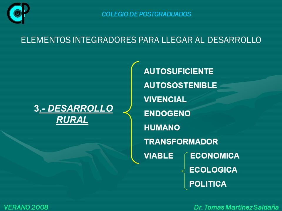 COLEGIO DE POSTGRADUADOS VERANO 2008 Dr. Tomas Martínez Saldaña ELEMENTOS INTEGRADORES PARA LLEGAR AL DESARROLLO AUTOSUFICIENTE AUTOSOSTENIBLE VIVENCI