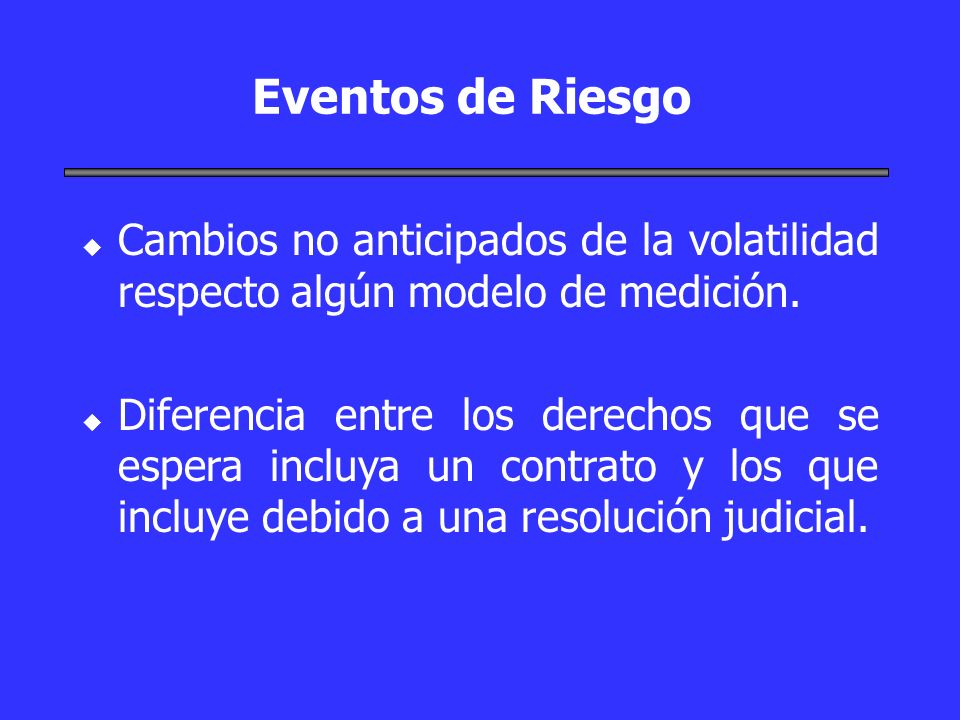 Eventos de Riesgo u u Cambios no anticipados de la volatilidad respecto algún modelo de medición. u u Diferencia entre los derechos que se espera incl