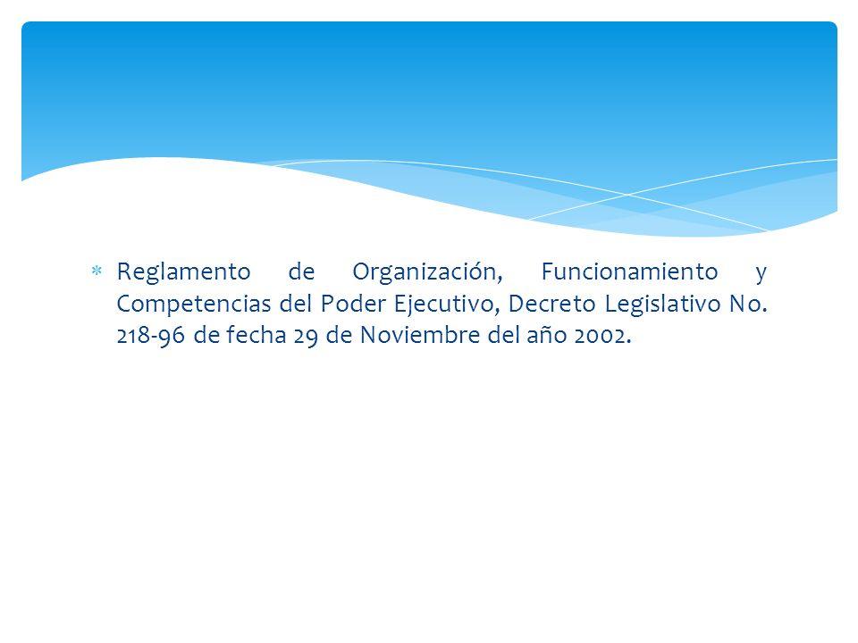 Reglamento de Organización, Funcionamiento y Competencias del Poder Ejecutivo, Decreto Legislativo No. 218-96 de fecha 29 de Noviembre del año 2002.