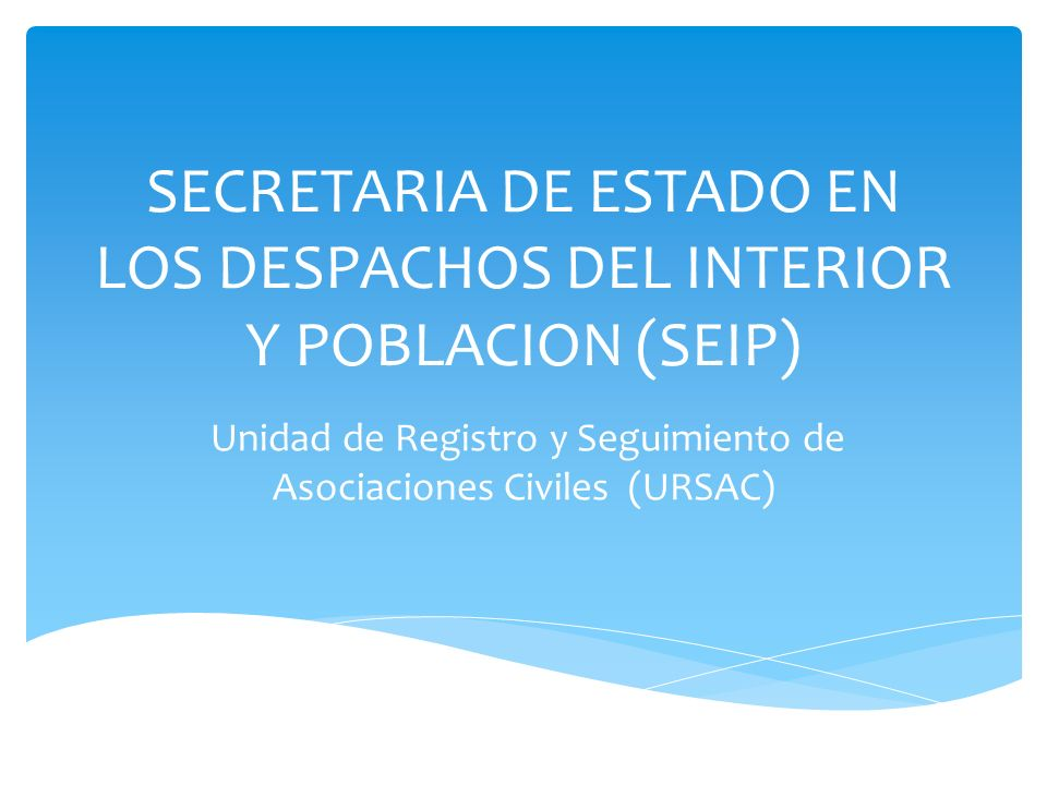SECRETARIA DE ESTADO EN LOS DESPACHOS DEL INTERIOR Y POBLACION (SEIP) Unidad de Registro y Seguimiento de Asociaciones Civiles (URSAC)