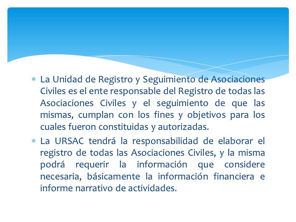 La Unidad de Registro y Seguimiento de Asociaciones Civiles es el ente responsable del Registro de todas las Asociaciones Civiles y el seguimiento de