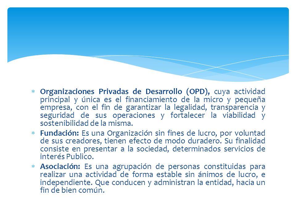 Organizaciones Privadas de Desarrollo (OPD), cuya actividad principal y única es el financiamiento de la micro y pequeña empresa, con el fin de garant