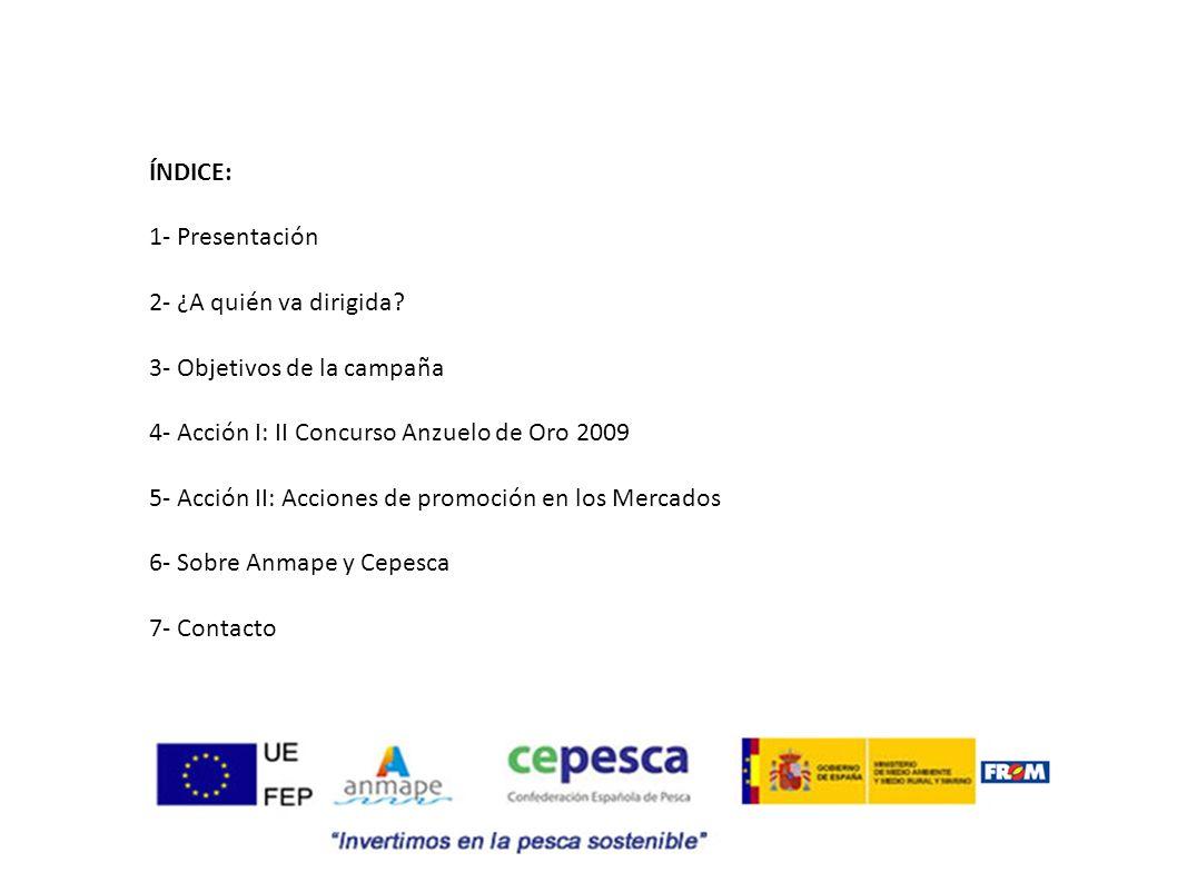 1- PRESENTACIÓN La Asociación Nacional de Mayoristas de Pescados de Mercas, ANMAPE, y la Confederación Española de Pesca, CEPESCA, presentan por primera vez conjuntamente la Campaña de Promoción de Consumo de Pescado y Marisco 2009, en colaboración con el Fondo de Regulación y Organización del mercado de productos de la pesca y cultivos marinos, FROM, y la UE, a través del Fondo Europeo de la Pesca, FEP.