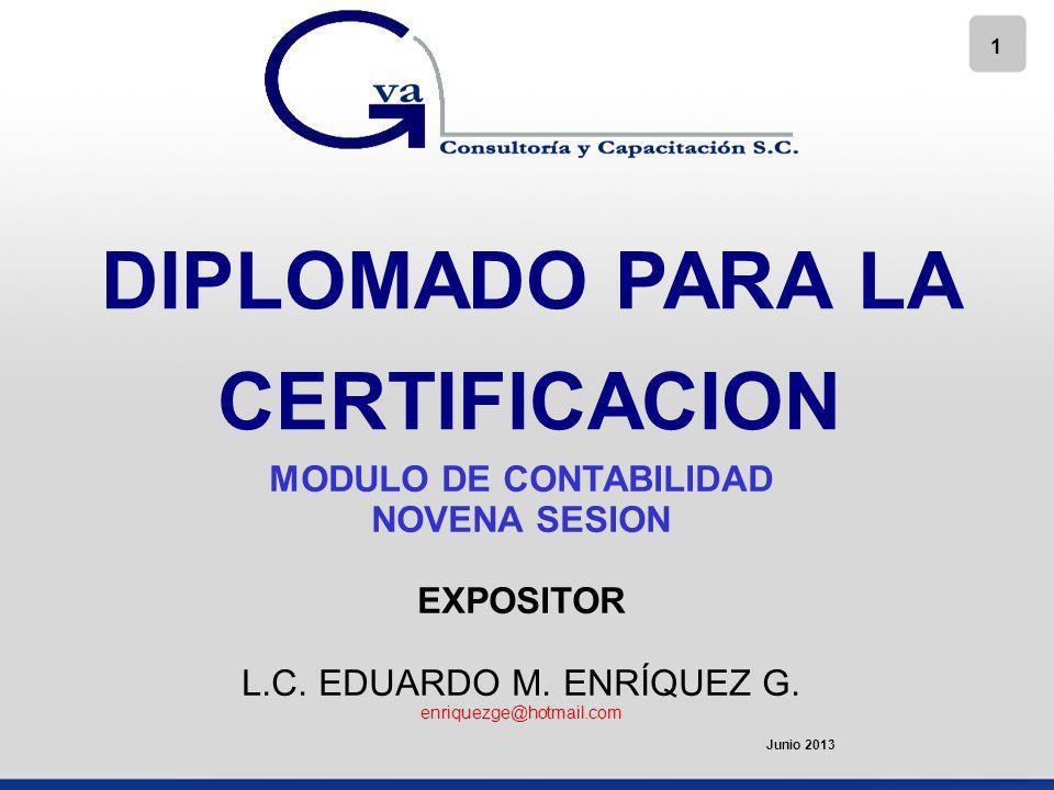 1 DIPLOMADO PARA LA CERTIFICACION MODULO DE CONTABILIDAD NOVENA SESION EXPOSITOR L.C. EDUARDO M. ENRÍQUEZ G. enriquezge@hotmail.com Junio 2013