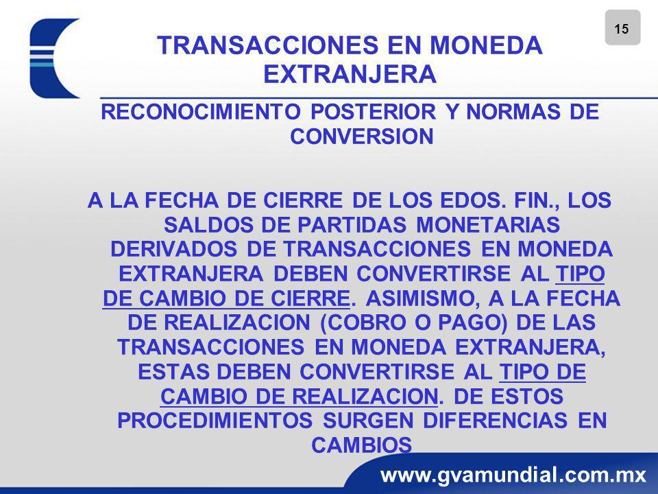15 www.gvamundial.com.mx TRANSACCIONES EN MONEDA EXTRANJERA RECONOCIMIENTO POSTERIOR Y NORMAS DE CONVERSION A LA FECHA DE CIERRE DE LOS EDOS. FIN., LO