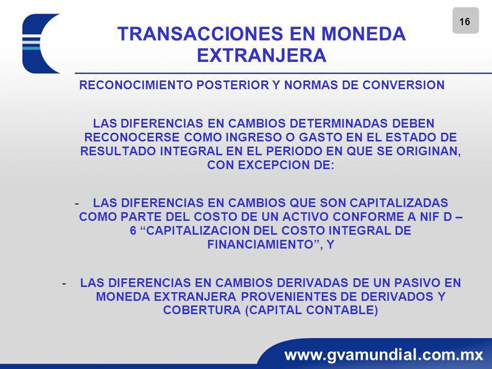16 www.gvamundial.com.mx TRANSACCIONES EN MONEDA EXTRANJERA RECONOCIMIENTO POSTERIOR Y NORMAS DE CONVERSION LAS DIFERENCIAS EN CAMBIOS DETERMINADAS DE
