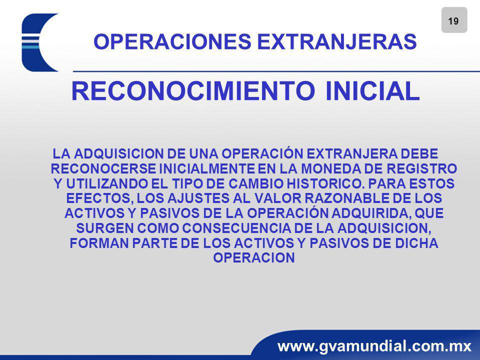 19 www.gvamundial.com.mx OPERACIONES EXTRANJERAS RECONOCIMIENTO INICIAL LA ADQUISICION DE UNA OPERACIÓN EXTRANJERA DEBE RECONOCERSE INICIALMENTE EN LA