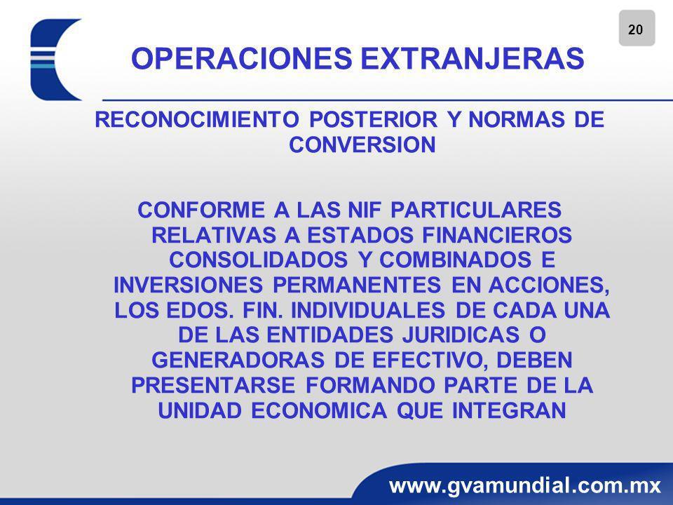 20 www.gvamundial.com.mx OPERACIONES EXTRANJERAS RECONOCIMIENTO POSTERIOR Y NORMAS DE CONVERSION CONFORME A LAS NIF PARTICULARES RELATIVAS A ESTADOS F