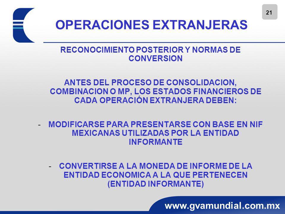 21 www.gvamundial.com.mx OPERACIONES EXTRANJERAS RECONOCIMIENTO POSTERIOR Y NORMAS DE CONVERSION ANTES DEL PROCESO DE CONSOLIDACION, COMBINACION O MP,