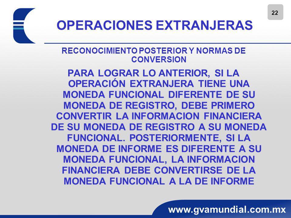 22 www.gvamundial.com.mx OPERACIONES EXTRANJERAS RECONOCIMIENTO POSTERIOR Y NORMAS DE CONVERSION PARA LOGRAR LO ANTERIOR, SI LA OPERACIÓN EXTRANJERA T
