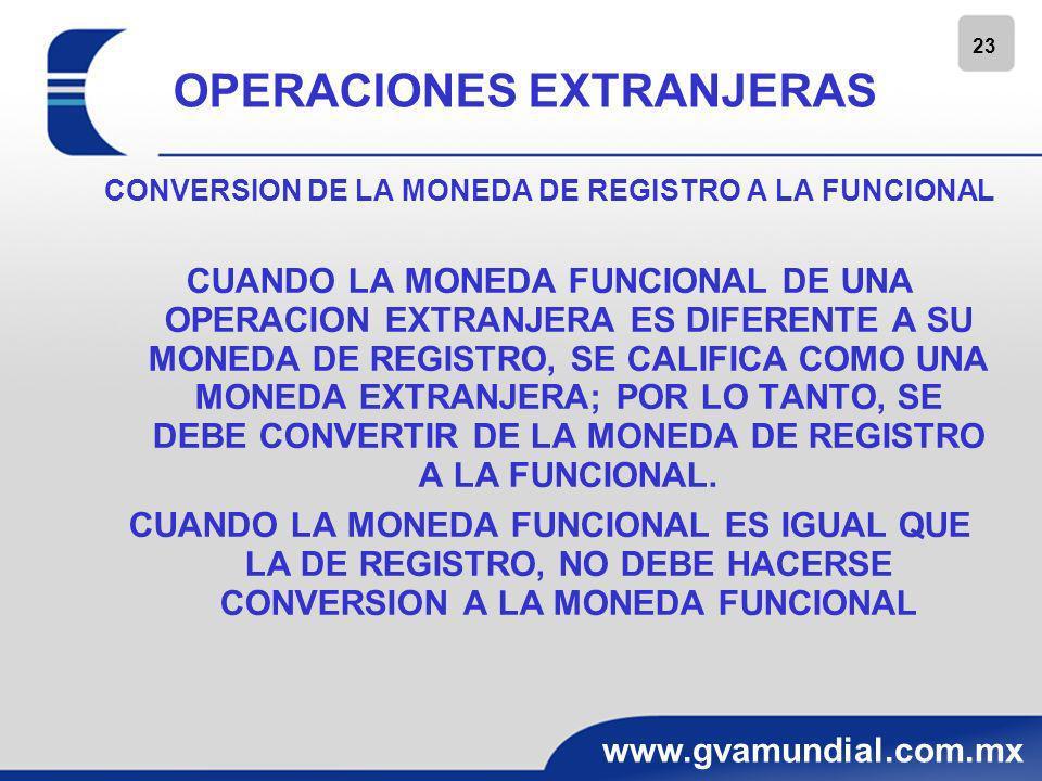 23 www.gvamundial.com.mx OPERACIONES EXTRANJERAS CONVERSION DE LA MONEDA DE REGISTRO A LA FUNCIONAL CUANDO LA MONEDA FUNCIONAL DE UNA OPERACION EXTRAN