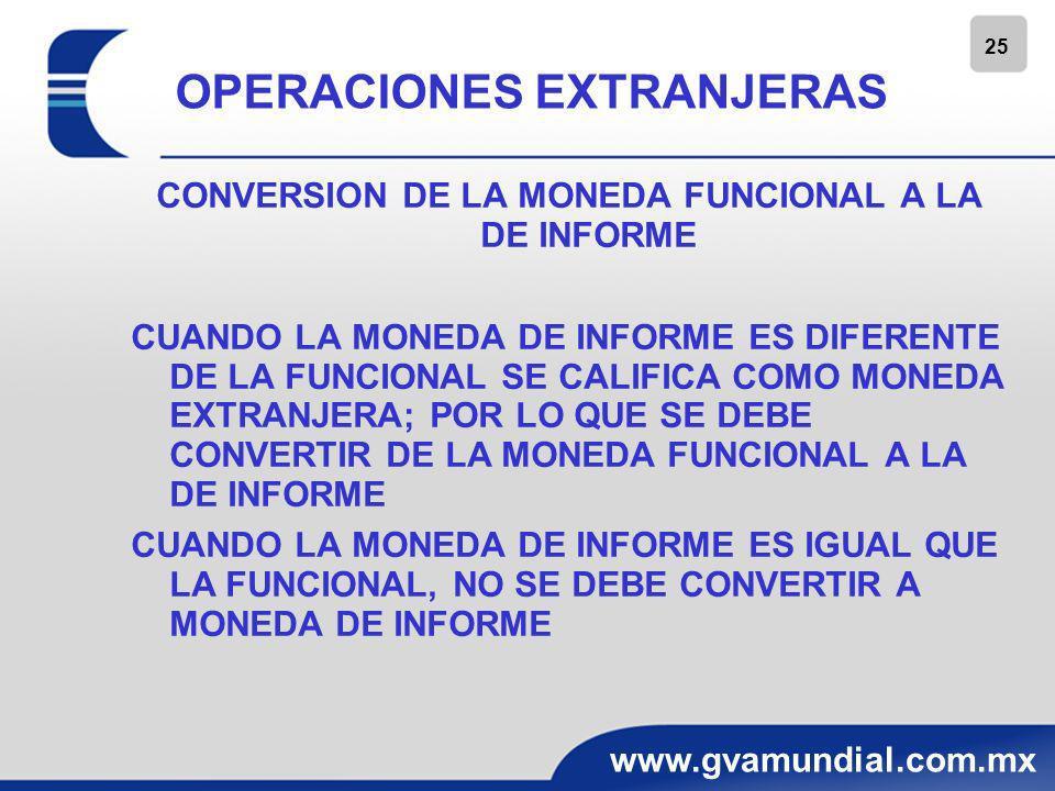 25 www.gvamundial.com.mx OPERACIONES EXTRANJERAS CONVERSION DE LA MONEDA FUNCIONAL A LA DE INFORME CUANDO LA MONEDA DE INFORME ES DIFERENTE DE LA FUNC