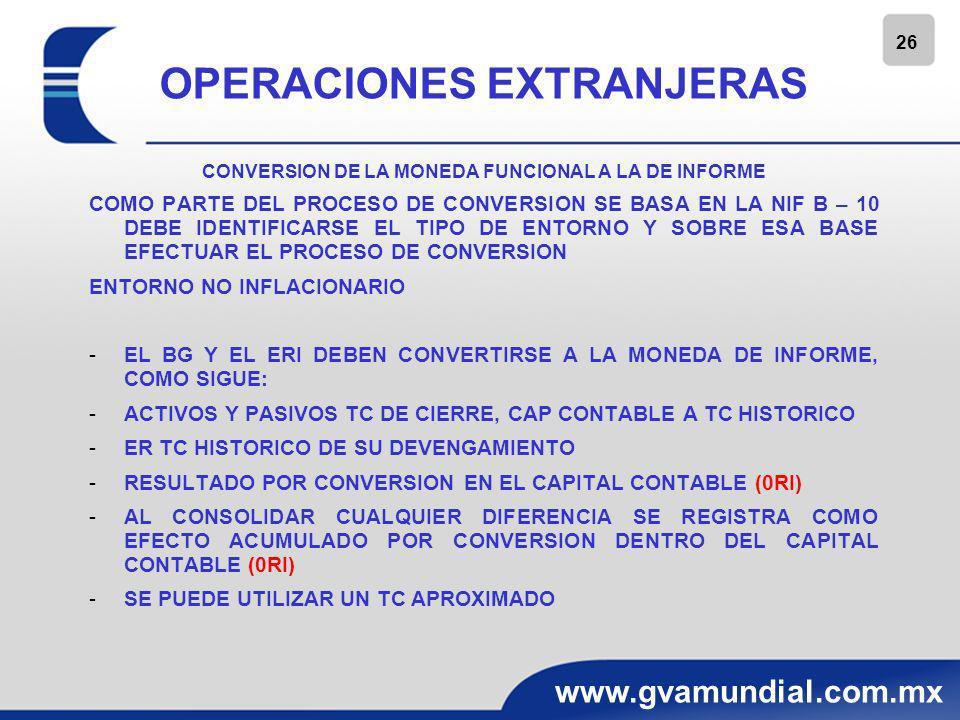 26 www.gvamundial.com.mx OPERACIONES EXTRANJERAS CONVERSION DE LA MONEDA FUNCIONAL A LA DE INFORME COMO PARTE DEL PROCESO DE CONVERSION SE BASA EN LA