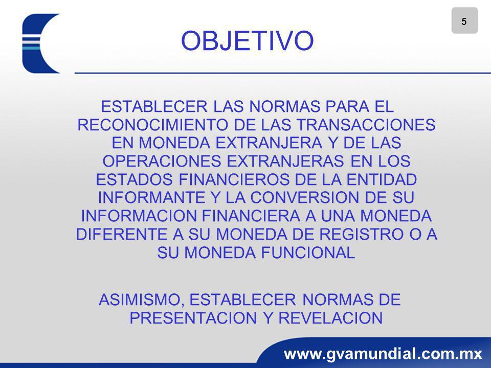 5 www.gvamundial.com.mx OBJETIVO ESTABLECER LAS NORMAS PARA EL RECONOCIMIENTO DE LAS TRANSACCIONES EN MONEDA EXTRANJERA Y DE LAS OPERACIONES EXTRANJER