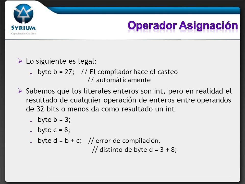 Lo siguiente es legal: byte b = 27; // El compilador hace el casteo // automáticamente Sabemos que los literales enteros son int, pero en realidad el