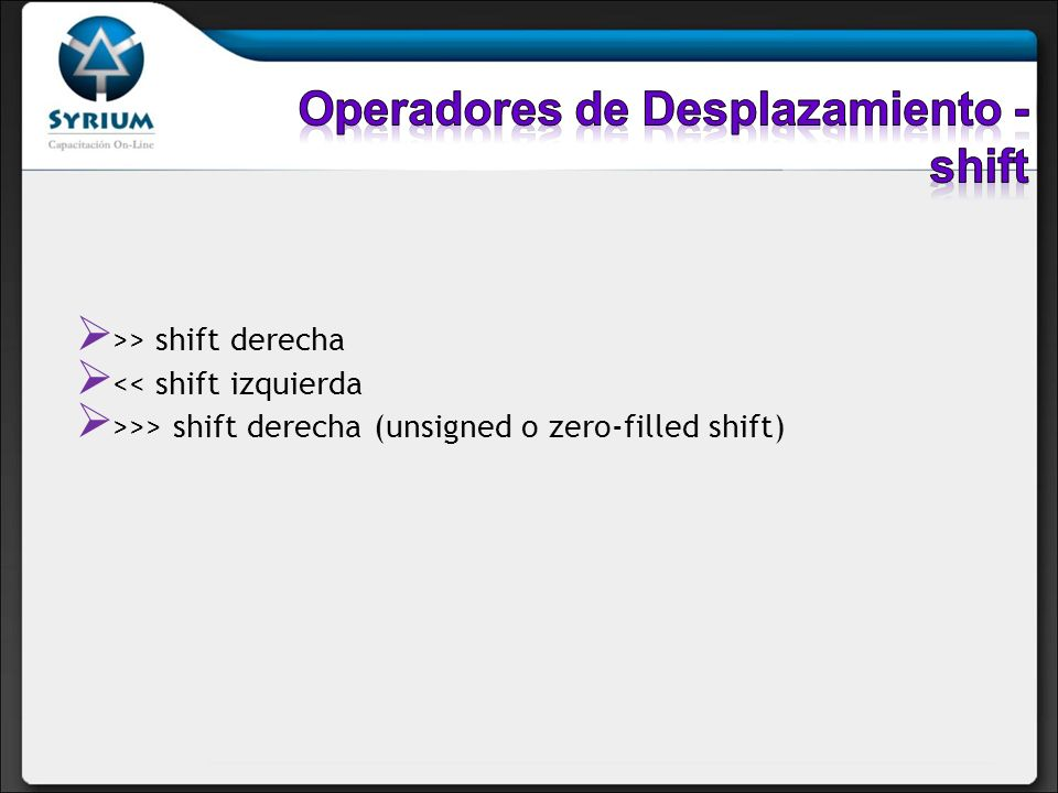 >> shift derecha << shift izquierda >>> shift derecha (unsigned o zero-filled shift)
