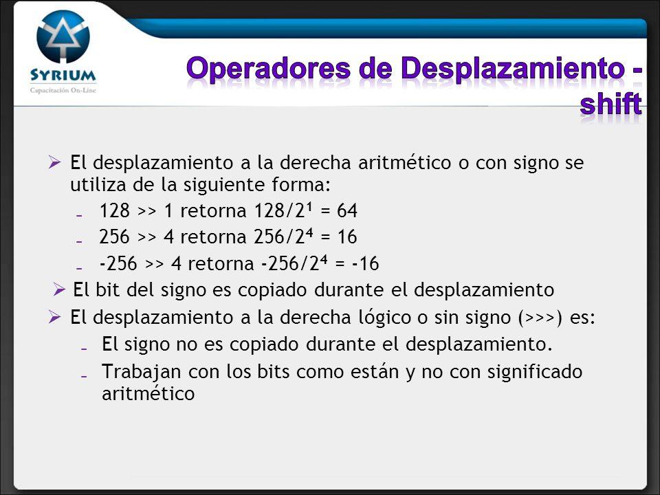 El desplazamiento a la derecha aritmético o con signo se utiliza de la siguiente forma: 128 >> 1 retorna 128/2 1 = 64 256 >> 4 retorna 256/2 4 = 16 -2