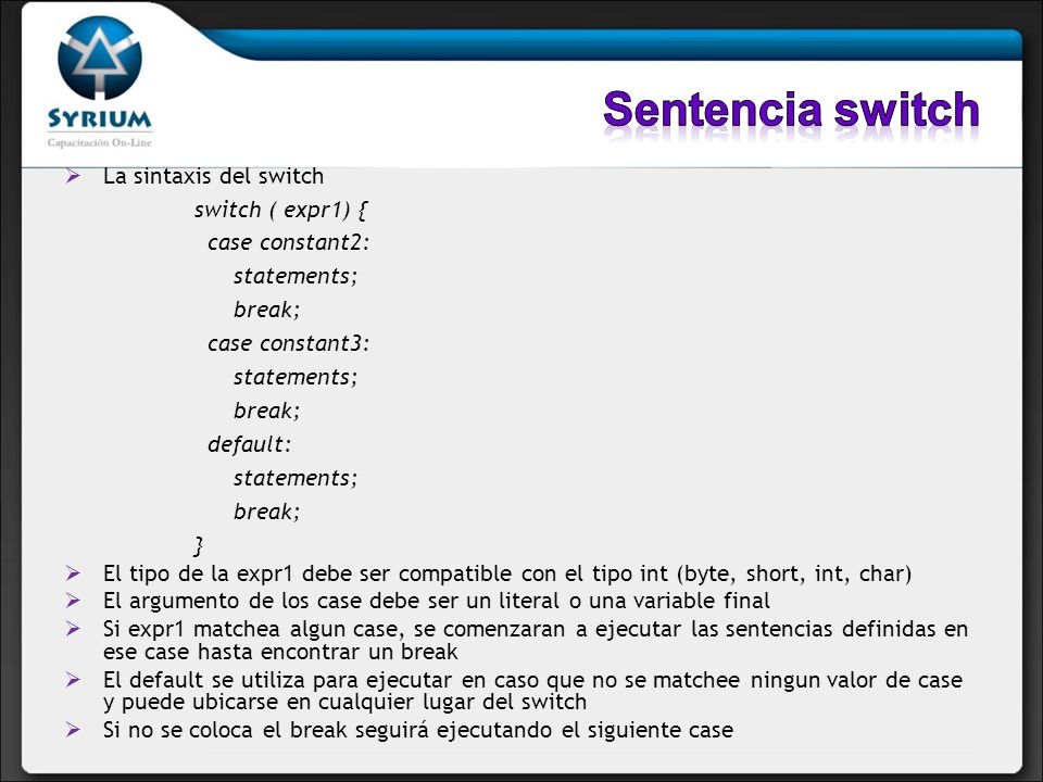 La sintaxis del switch switch ( expr1) { case constant2: statements; break; case constant3: statements; break; default: statements; break; } El tipo d