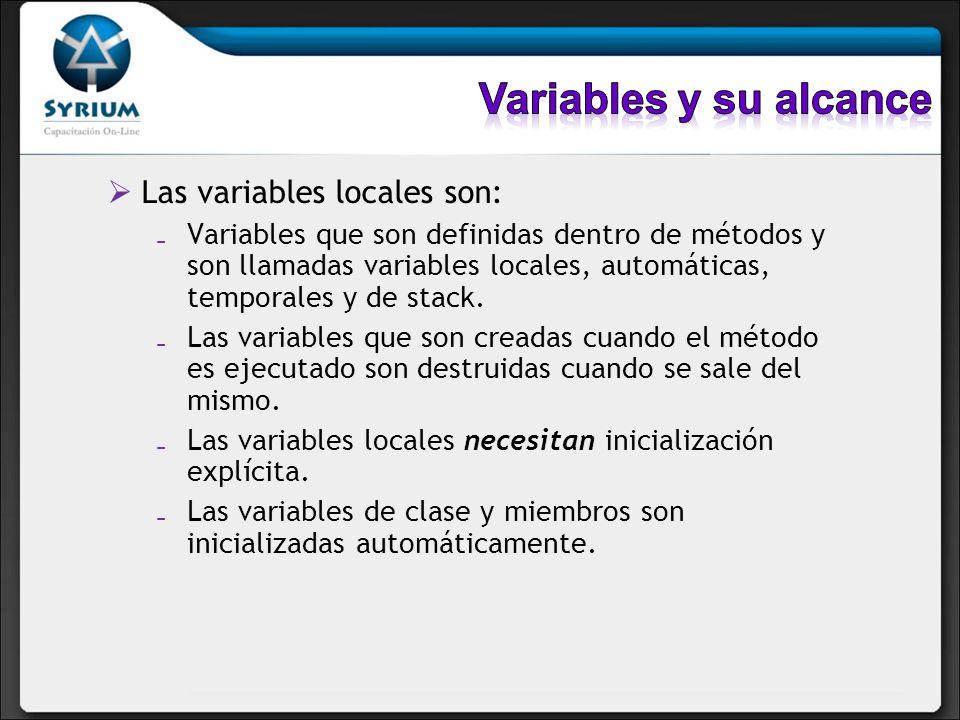 Las variables locales son: Variables que son definidas dentro de métodos y son llamadas variables locales, automáticas, temporales y de stack. Las var