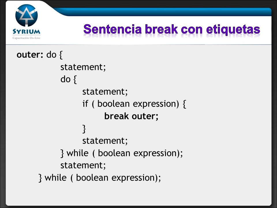 outer: do { statement; do { statement; if ( boolean expression) { break outer; } statement; } while ( boolean expression); statement; } while ( boolea