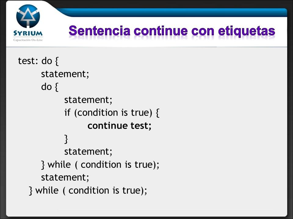 test: do { statement; do { statement; if (condition is true) { continue test; } statement; } while ( condition is true); statement; } while ( conditio