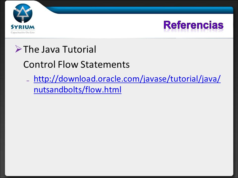 The Java Tutorial Control Flow Statements http://download.oracle.com/javase/tutorial/java/ nutsandbolts/flow.htmlhttp://download.oracle.com/javase/tut