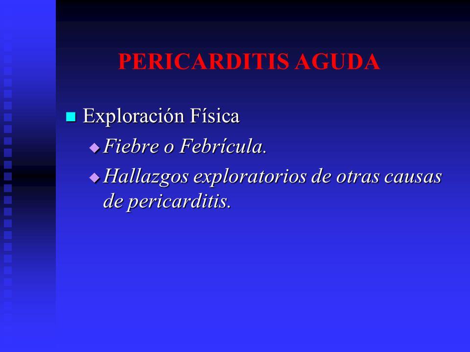 PERICARDITIS AGUDA Exploración Física Exploración Física Fiebre o Febrícula. Fiebre o Febrícula. Hallazgos exploratorios de otras causas de pericardit