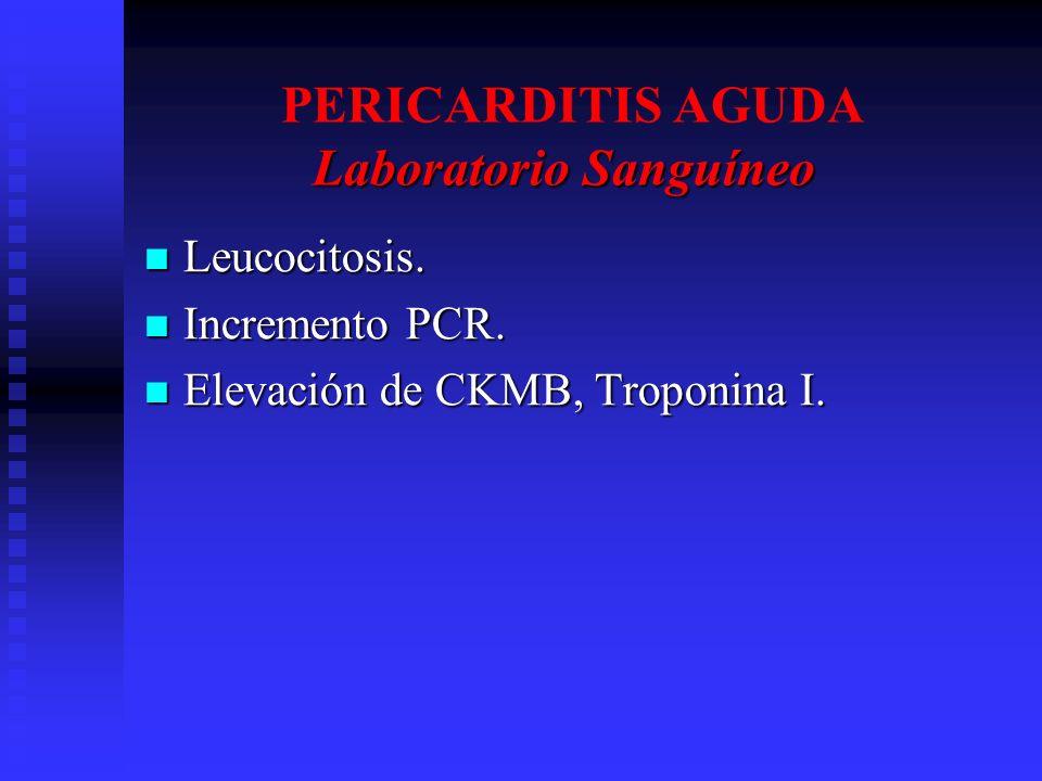 Laboratorio Sanguíneo PERICARDITIS AGUDA Laboratorio Sanguíneo Leucocitosis. Leucocitosis. Incremento PCR. Incremento PCR. Elevación de CKMB, Troponin