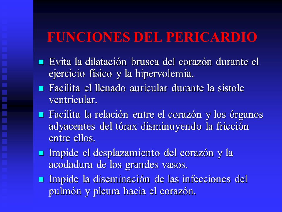FUNCIONES DEL PERICARDIO Evita la dilatación brusca del corazón durante el ejercicio físico y la hipervolemia. Evita la dilatación brusca del corazón