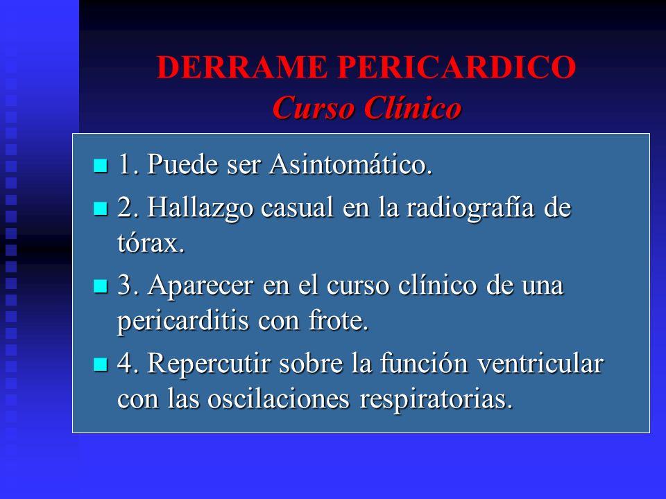 Curso Clínico DERRAME PERICARDICO Curso Clínico 1. Puede ser Asintomático. 1. Puede ser Asintomático. 2. Hallazgo casual en la radiografía de tórax. 2