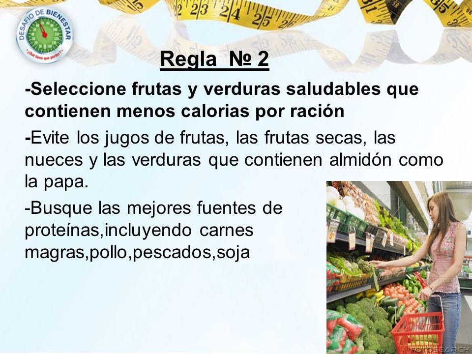 Regla 2 -Seleccione frutas y verduras saludables que contienen menos calorias por ración -Evite los jugos de frutas, las frutas secas, las nueces y la