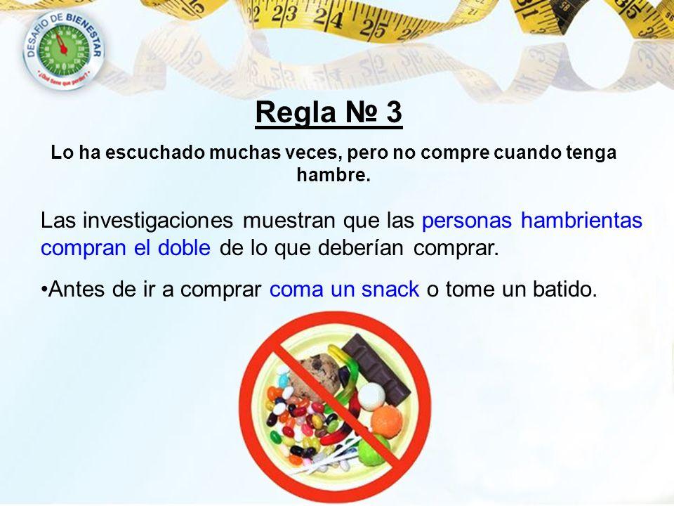 Regla 3 Las investigaciones muestran que las personas hambrientas compran el doble de lo que deberían comprar. Antes de ir a comprar coma un snack o t