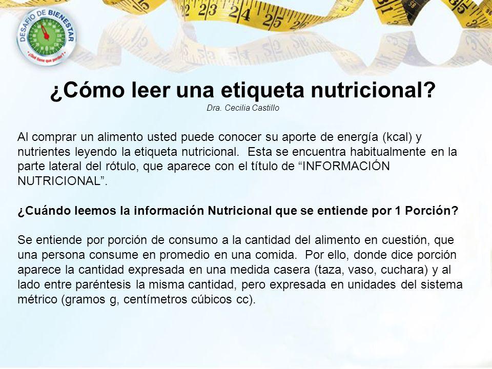¿Cómo leer una etiqueta nutricional? Dra. Cecilia Castillo Al comprar un alimento usted puede conocer su aporte de energía (kcal) y nutrientes leyendo