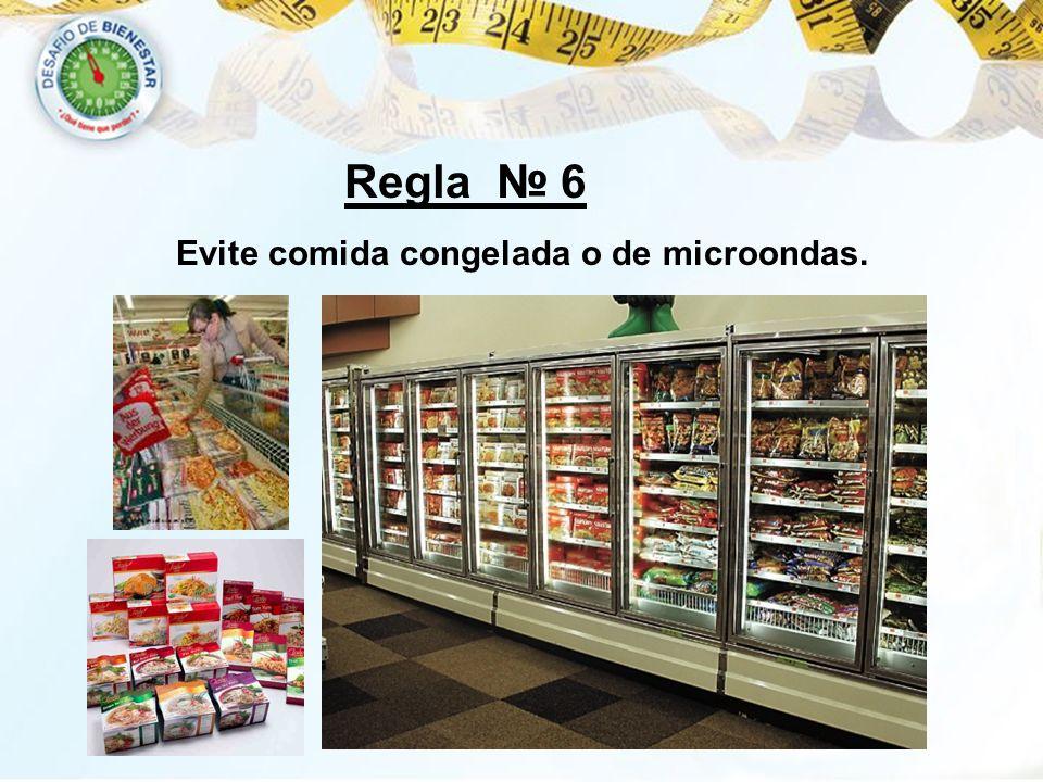 Regla 6 Evite comida congelada o de microondas.