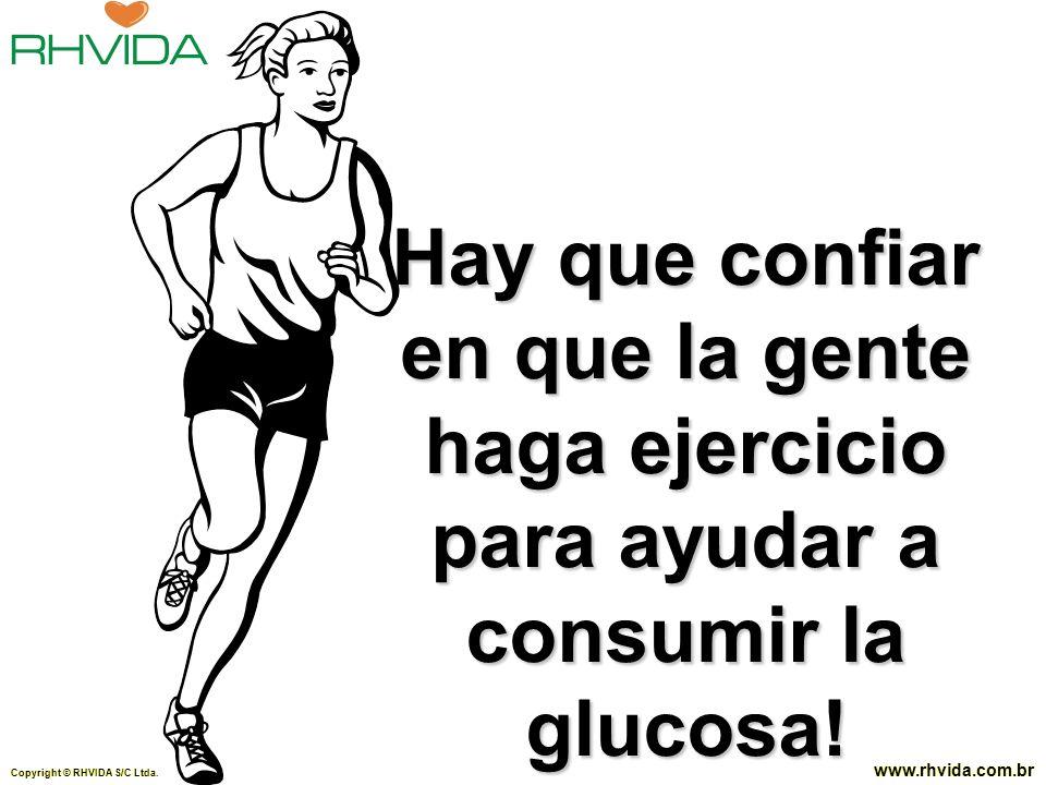 Copyright © RHVIDA S/C Ltda. www.rhvida.com.br Hay que confiar en que la gente haga ejercicio para ayudar a consumir la glucosa! Copyright © RHVIDA S/