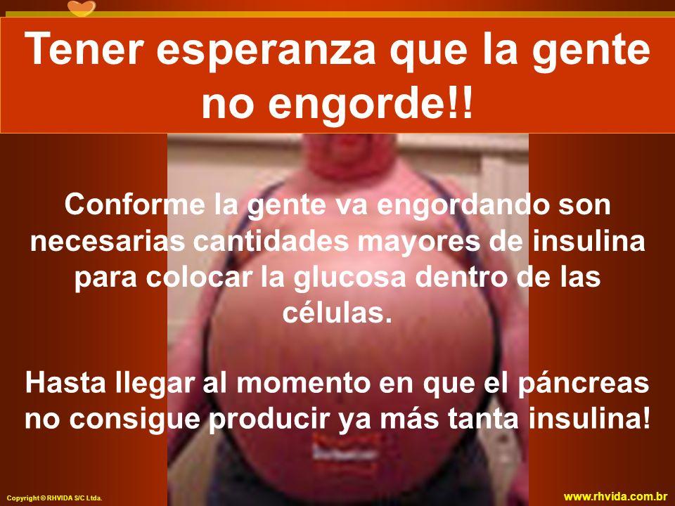 Copyright © RHVIDA S/C Ltda. www.rhvida.com.br Conforme la gente va engordando son necesarias cantidades mayores de insulina para colocar la glucosa d