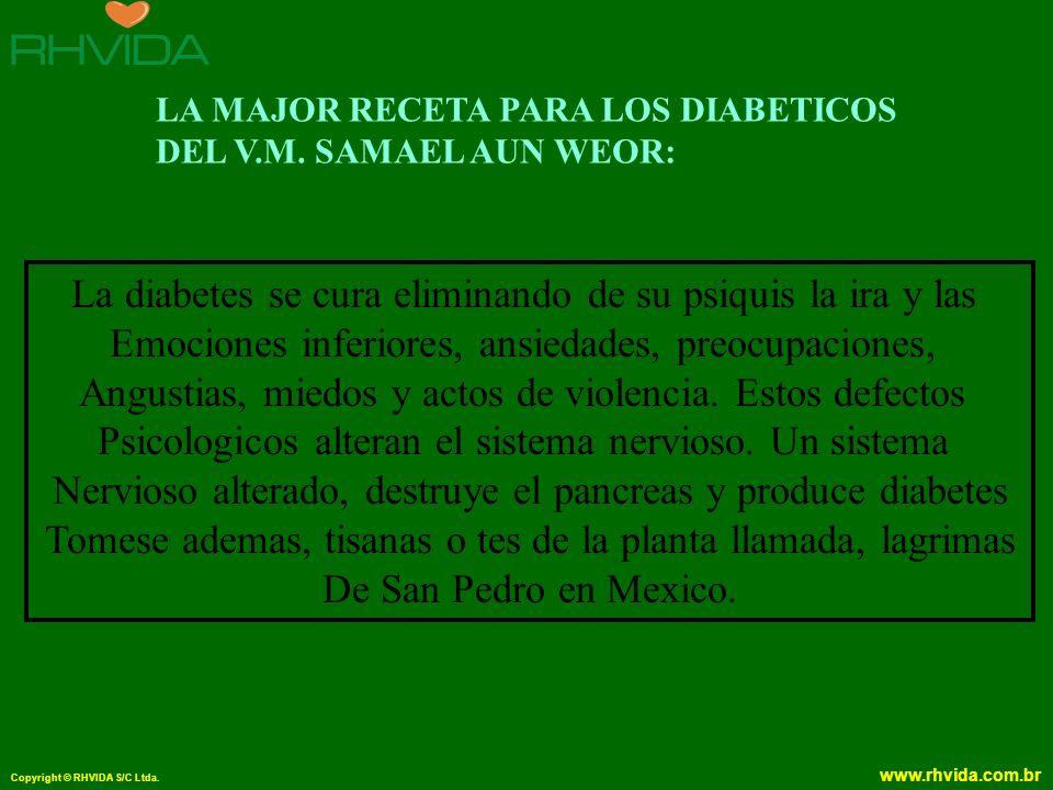 Copyright © RHVIDA S/C Ltda. www.rhvida.com.br LA MAJOR RECETA PARA LOS DIABETICOS DEL V.M. SAMAEL AUN WEOR: La diabetes se cura eliminando de su psiq