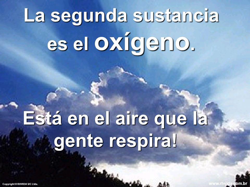 Copyright © RHVIDA S/C Ltda. www.rhvida.com.br La segunda sustancia es el oxígeno. Está en el aire que la gente respira! Copyright © RHVIDA S/C Ltda.