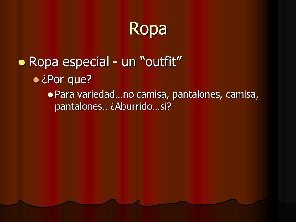 Ropa Ropa especial - un outfit Ropa especial - un outfit ¿Por que? ¿Por que? Para variedad…no camisa, pantalones, camisa, pantalones…¿Aburrido…si? Par