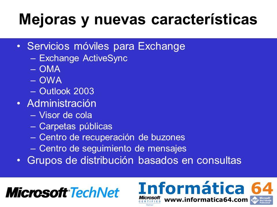 Mejoras y nuevas características Servicios móviles para Exchange –Exchange ActiveSync –OMA –OWA –Outlook 2003 Administración –Visor de cola –Carpetas públicas –Centro de recuperación de buzones –Centro de seguimiento de mensajes Grupos de distribución basados en consultas