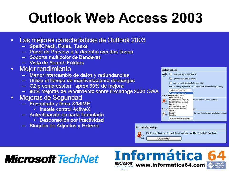 Outlook Web Access 2003 Las mejores características de Outlook 2003 –SpellCheck, Rules, Tasks –Panel de Preview a la derecha con dos líneas –Soporte multicolor de Banderas –Vista de Search Folders Mejor rendimiento –Menor intercambio de datos y redundancias –Utiliza el tiempo de inactividad para descargas –GZip compression - aprox 30% de mejora –80% mejoras de rendimiento sobre Exchange 2000 OWA Mejoras de Seguridad –Encriptado y firma S/MIME Instala control ActiveX –Autenticación en cada formulario Desconexión por inactividad –Bloqueo de Adjuntos y Externo