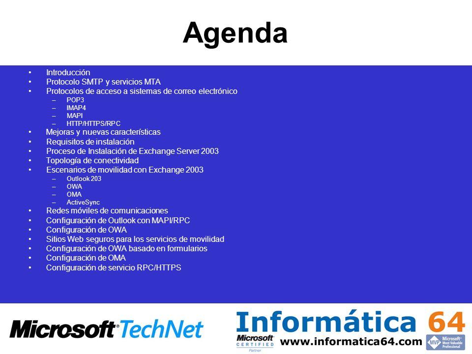 Agenda Introducción Protocolo SMTP y servicios MTA Protocolos de acceso a sistemas de correo electrónico –POP3 –IMAP4 –MAPI –HTTP/HTTPS/RPC Mejoras y nuevas características Requisitos de instalación Proceso de Instalación de Exchange Server 2003 Topología de conectividad Escenarios de movilidad con Exchange 2003 –Outlook 203 –OWA –OMA –ActiveSync Redes móviles de comunicaciones Configuración de Outlook con MAPI/RPC Configuración de OWA Sitios Web seguros para los servicios de movilidad Configuración de OWA basado en formularios Configuración de OMA Configuración de servicio RPC/HTTPS
