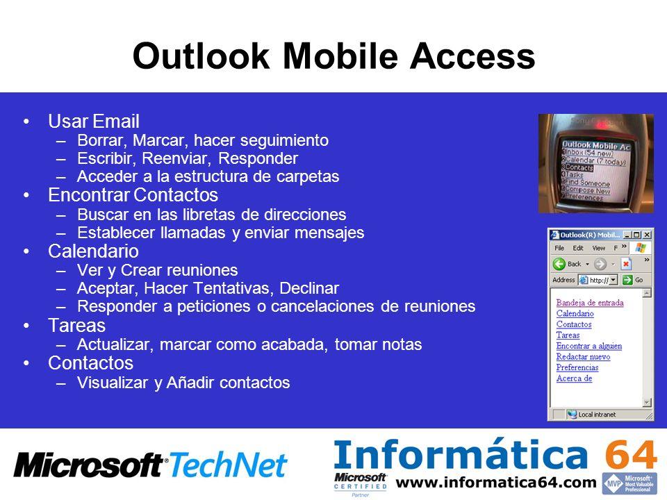 Outlook Mobile Access Usar Email –Borrar, Marcar, hacer seguimiento –Escribir, Reenviar, Responder –Acceder a la estructura de carpetas Encontrar Contactos –Buscar en las libretas de direcciones –Establecer llamadas y enviar mensajes Calendario –Ver y Crear reuniones –Aceptar, Hacer Tentativas, Declinar –Responder a peticiones o cancelaciones de reuniones Tareas –Actualizar, marcar como acabada, tomar notas Contactos –Visualizar y Añadir contactos