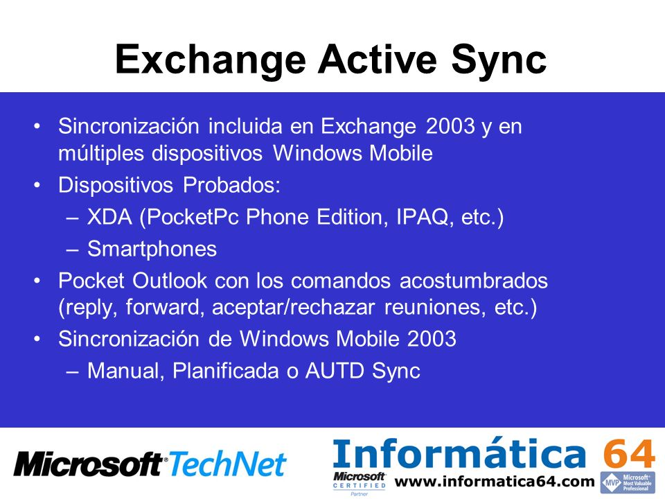 Exchange Active Sync Sincronización incluida en Exchange 2003 y en múltiples dispositivos Windows Mobile Dispositivos Probados: –XDA (PocketPc Phone E