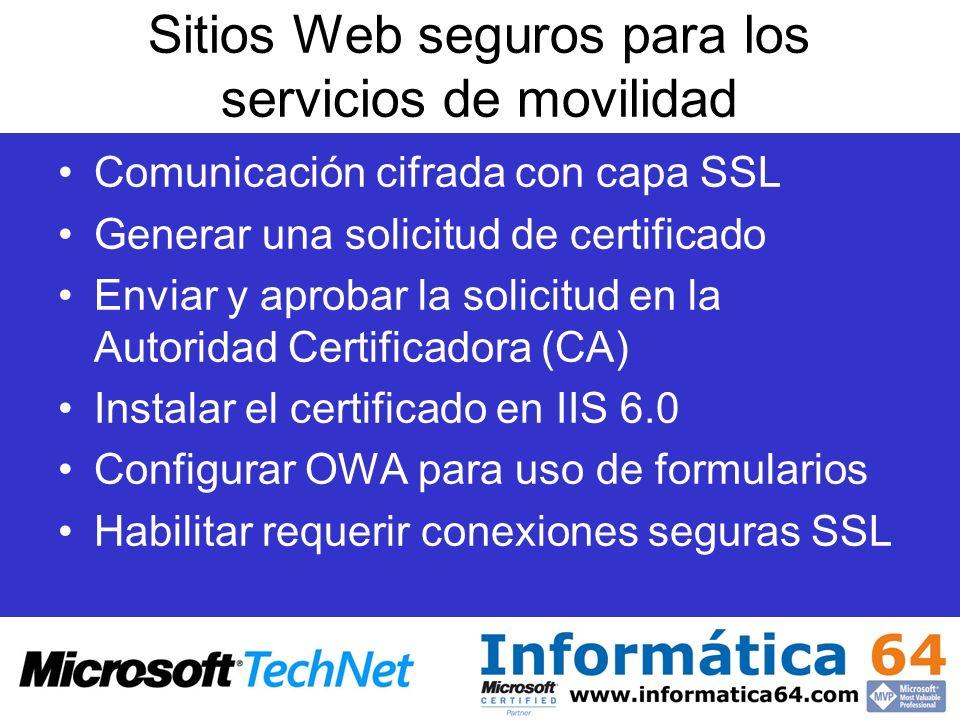 Sitios Web seguros para los servicios de movilidad Comunicación cifrada con capa SSL Generar una solicitud de certificado Enviar y aprobar la solicitud en la Autoridad Certificadora (CA) Instalar el certificado en IIS 6.0 Configurar OWA para uso de formularios Habilitar requerir conexiones seguras SSL